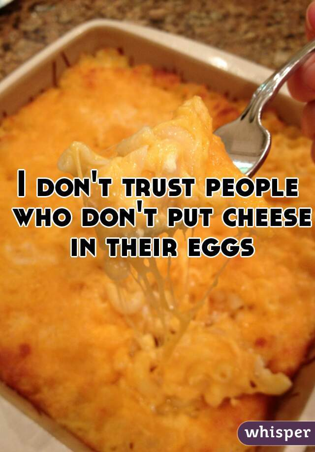 I don't trust people who don't put cheese in their eggs