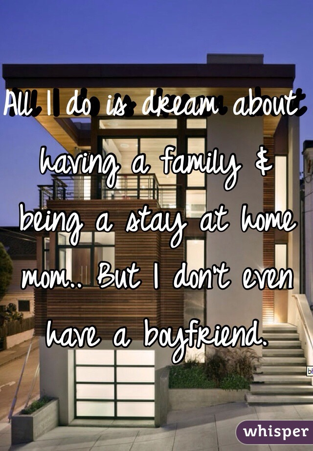 All I do is dream about having a family & being a stay at home mom.. But I don't even have a boyfriend.