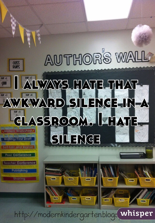 I always hate that awkward silence in a classroom. I hate silence