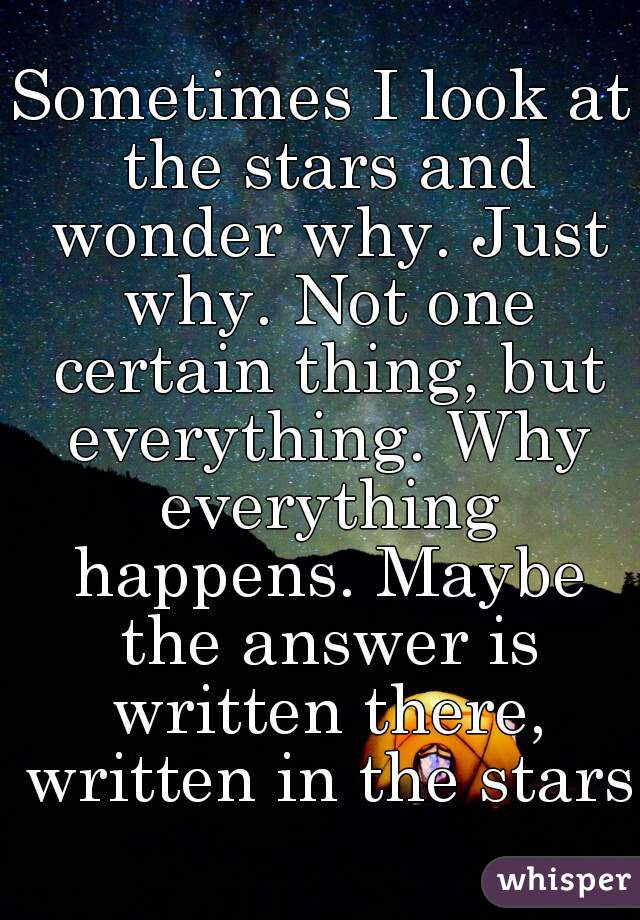 Sometimes I look at the stars and wonder why. Just why. Not one certain thing, but everything. Why everything happens. Maybe the answer is written there, written in the stars.