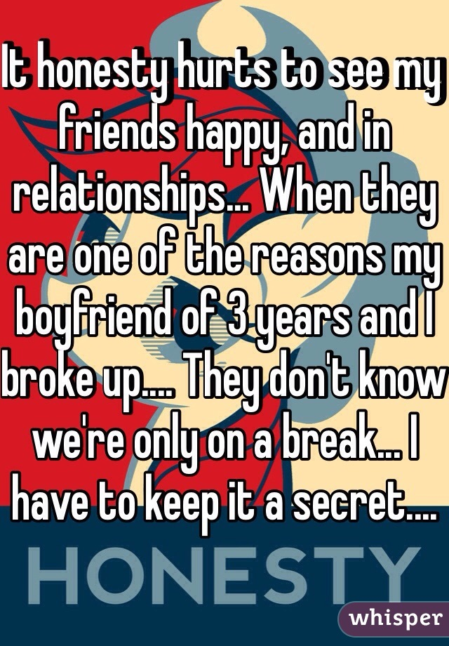 It honesty hurts to see my friends happy, and in relationships... When they are one of the reasons my boyfriend of 3 years and I broke up.... They don't know we're only on a break... I have to keep it a secret....