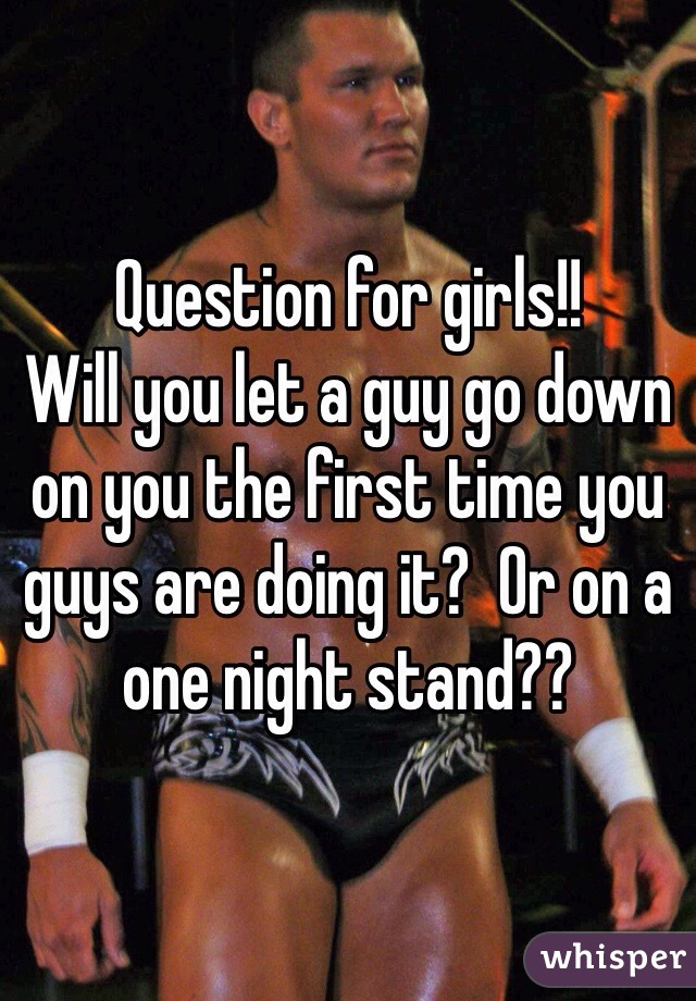 Question for girls!!  Will you let a guy go down on you the first time you guys are doing it?  Or on a one night stand??