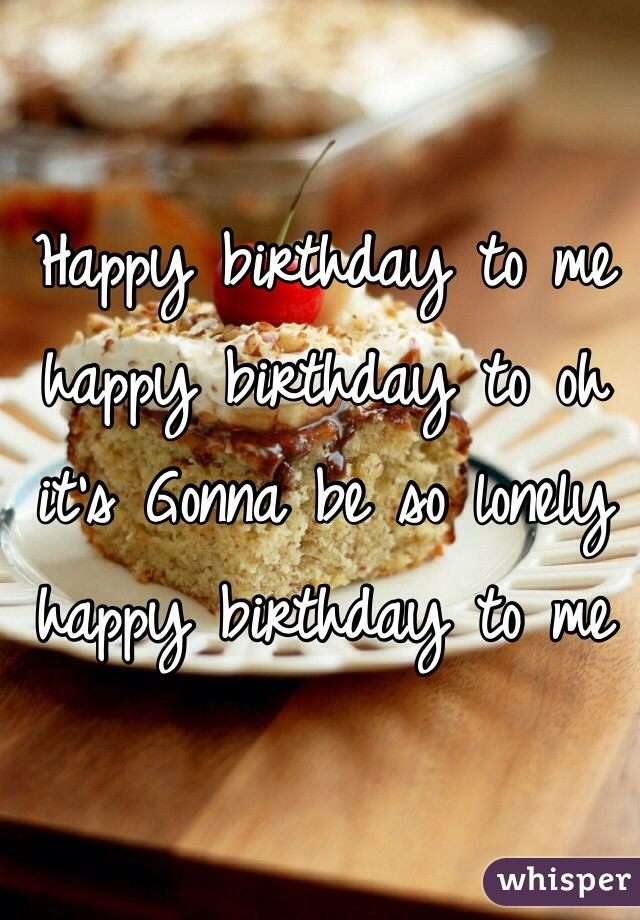 Happy birthday to me happy birthday to oh it's Gonna be so lonely happy birthday to me