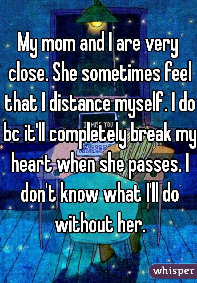 My mom and I are very close. She sometimes feel that I distance myself. I do bc it'll completely break my heart when she passes. I don't know what I'll do without her.
