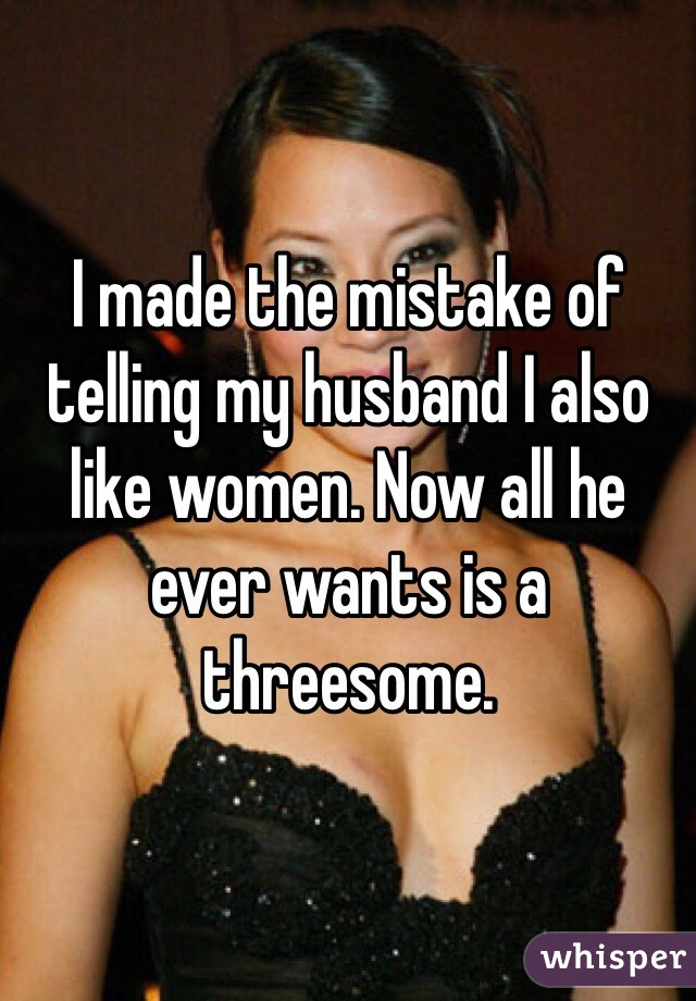 I made the mistake of telling my husband I also like women. Now all he ever wants is a threesome.