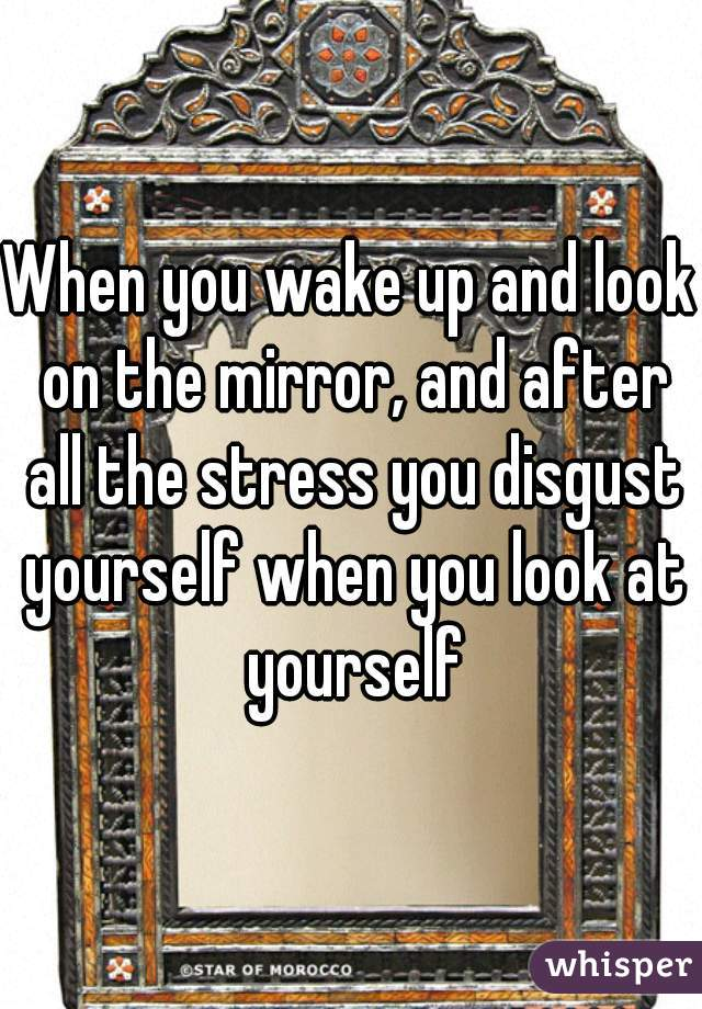 When you wake up and look on the mirror, and after all the stress you disgust yourself when you look at yourself