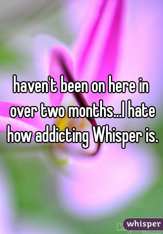 haven't been on here in over two months...I hate how addicting Whisper is.