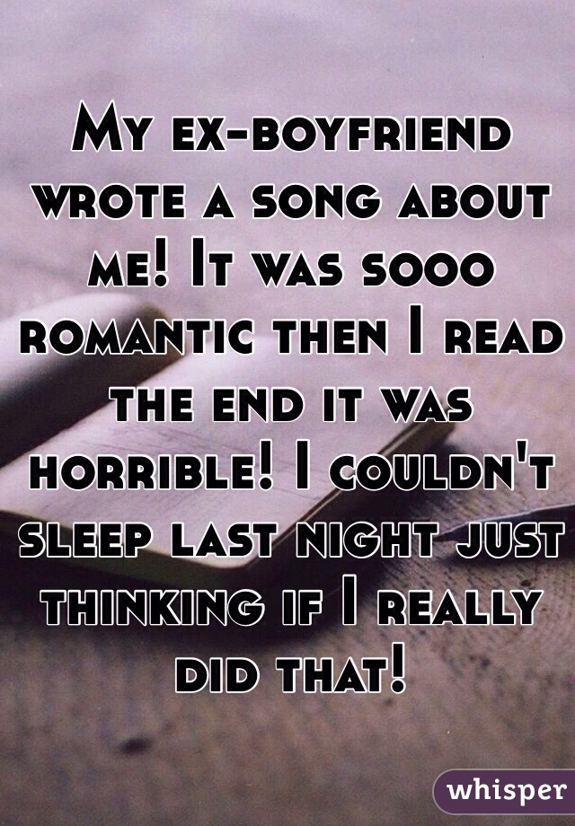 My ex-boyfriend wrote a song about me! It was sooo romantic then I read the end it was horrible! I couldn't sleep last night just thinking if I really did that!