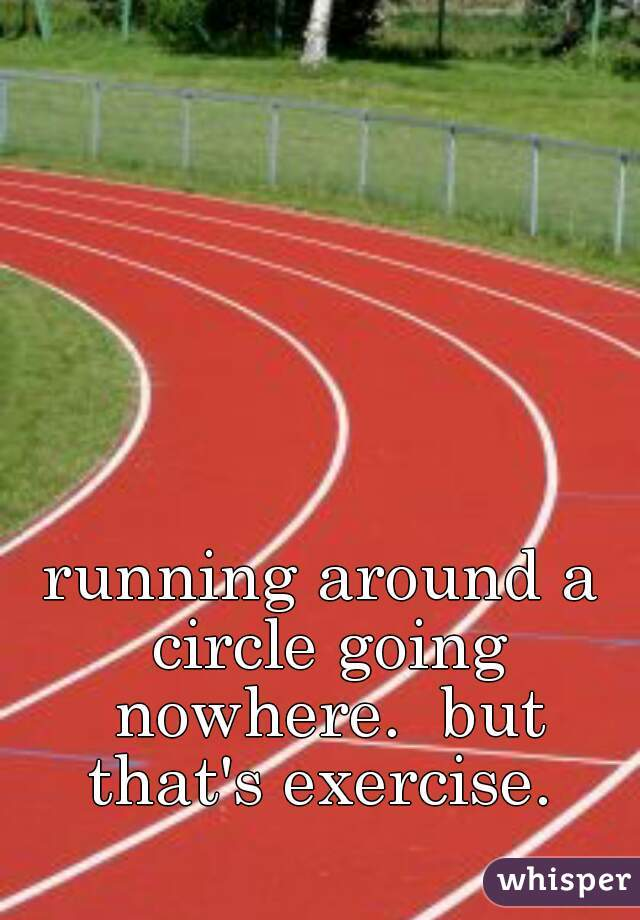 running around a circle going nowhere.  but that's exercise.