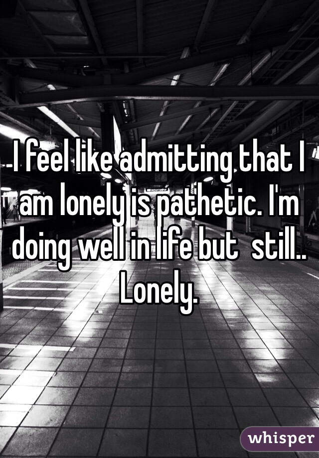 I feel like admitting that I am lonely is pathetic. I'm doing well in life but  still..  Lonely.