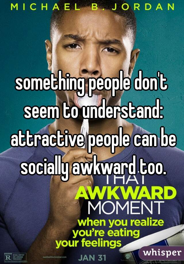 something people don't seem to understand: attractive people can be socially awkward too.