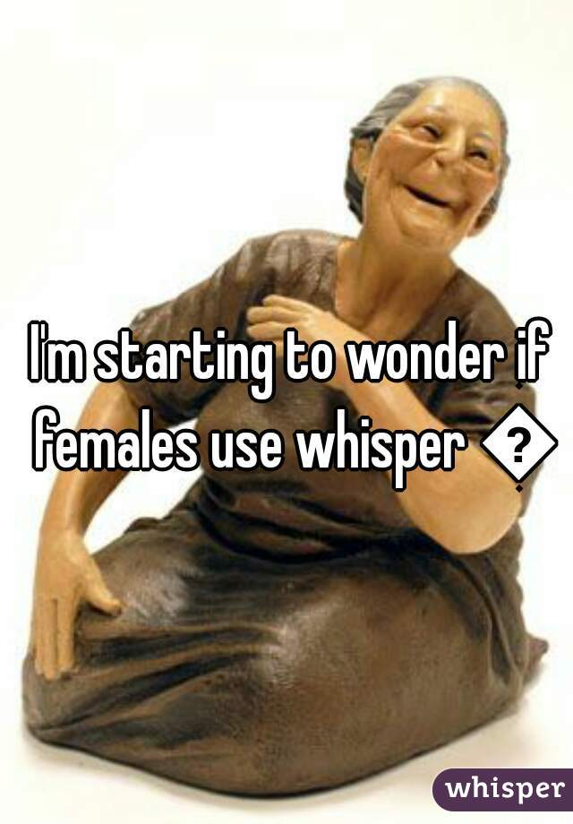 I'm starting to wonder if females use whisper 👀