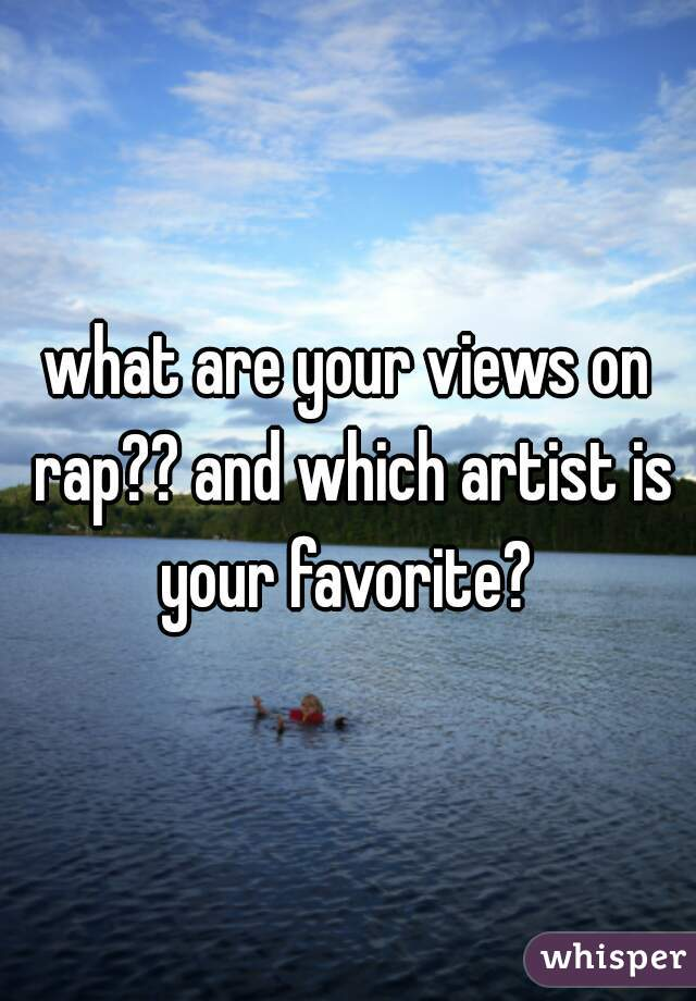 what are your views on rap?? and which artist is your favorite?