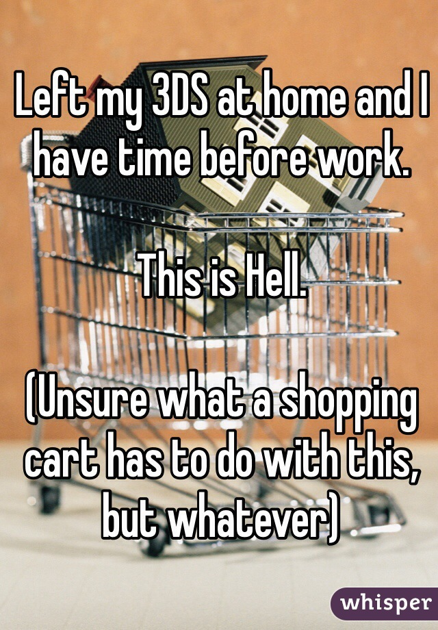 Left my 3DS at home and I have time before work.   This is Hell.  (Unsure what a shopping cart has to do with this, but whatever)