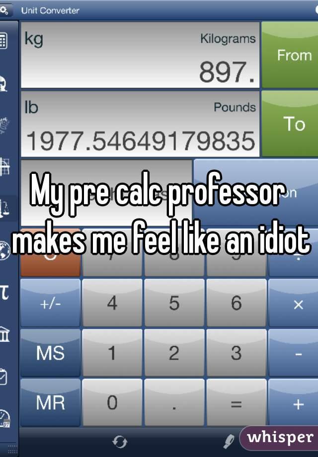 My pre calc professor makes me feel like an idiot