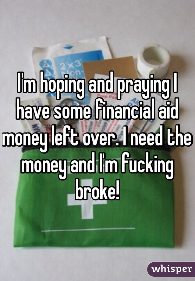 I'm hoping and praying I have some financial aid money left over. I need the money and I'm fucking broke!