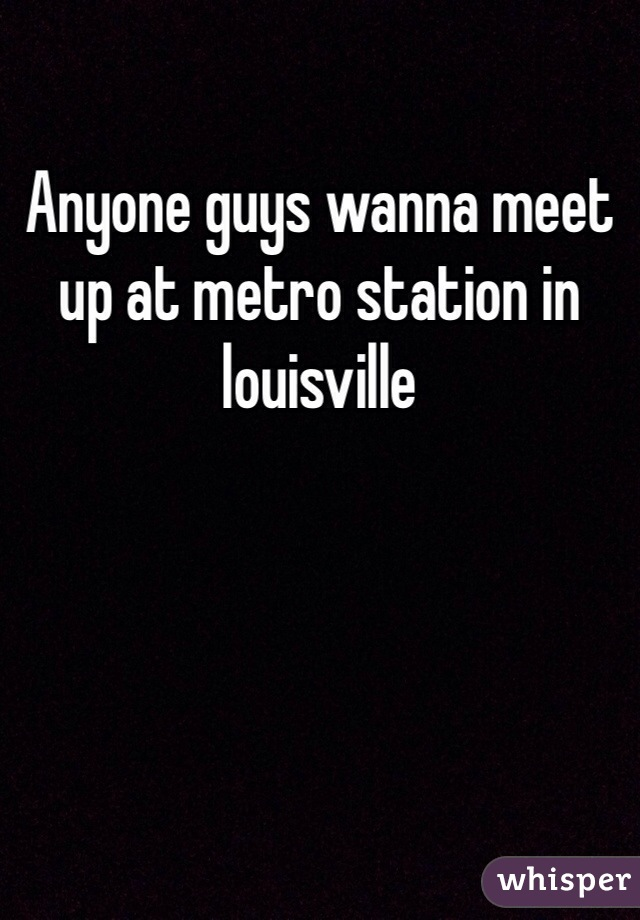 Anyone guys wanna meet up at metro station in louisville