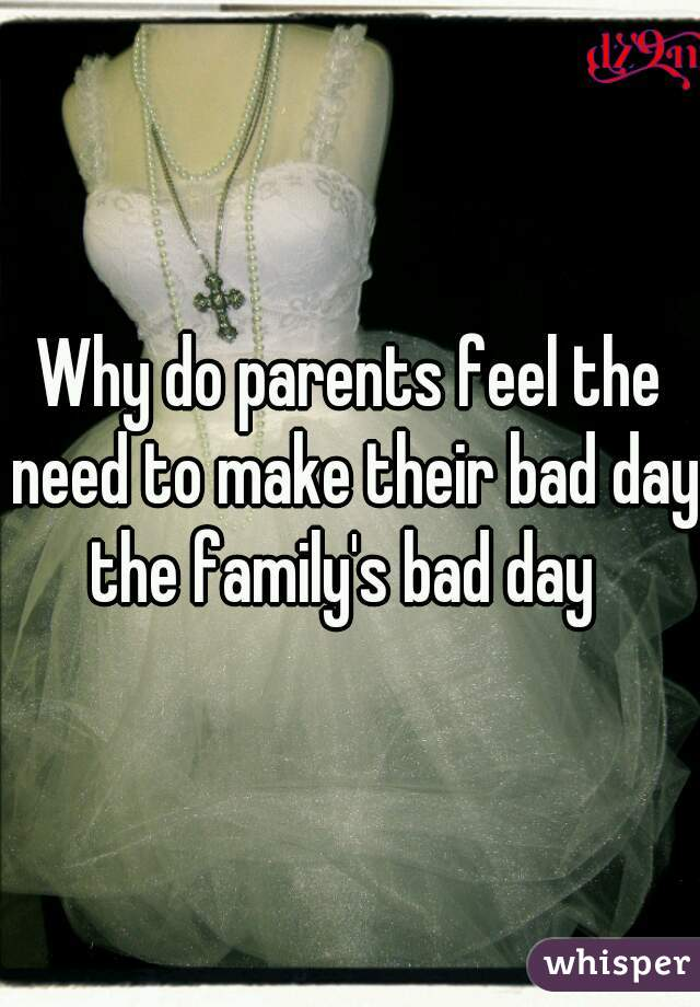 Why do parents feel the need to make their bad day the family's bad day