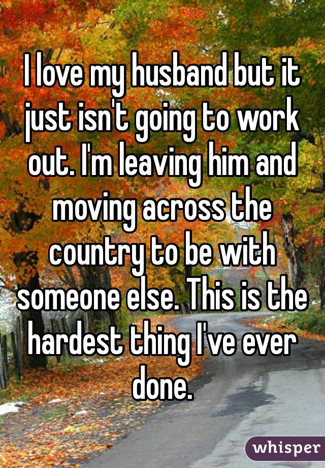 I love my husband but it just isn't going to work out. I'm leaving him and moving across the country to be with someone else. This is the hardest thing I've ever done.