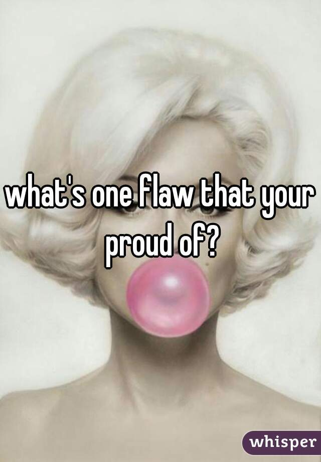 what's one flaw that your proud of?
