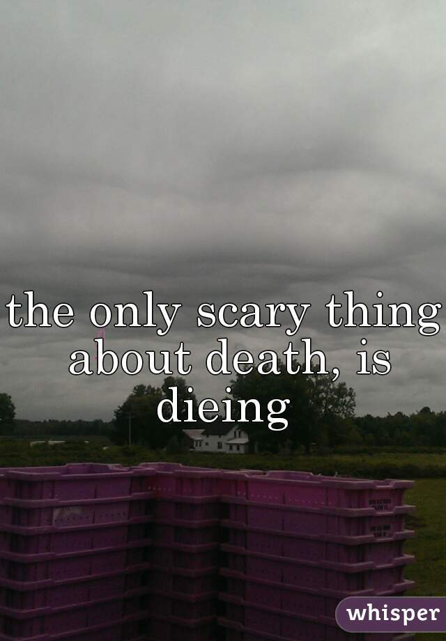 the only scary thing about death, is dieing