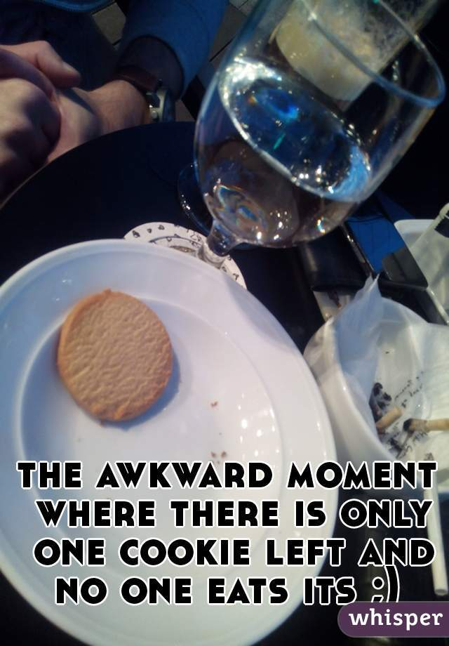 the awkward moment where there is only one cookie left and no one eats its ;)