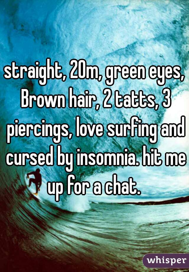 straight, 20m, green eyes, Brown hair, 2 tatts, 3 piercings, love surfing and cursed by insomnia. hit me up for a chat.