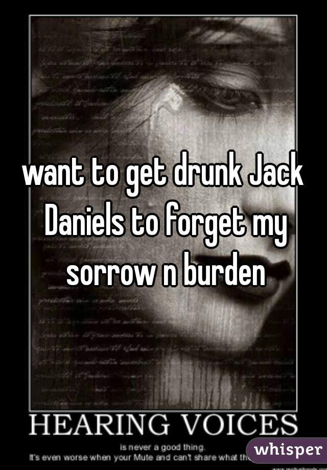 want to get drunk Jack Daniels to forget my sorrow n burden