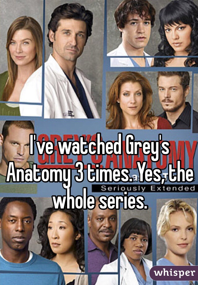 I've watched Grey's Anatomy 3 times. Yes, the whole series.