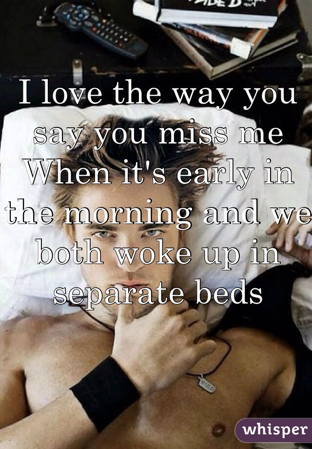 I love the way you say you miss me When it's early in the morning and we both woke up in separate beds