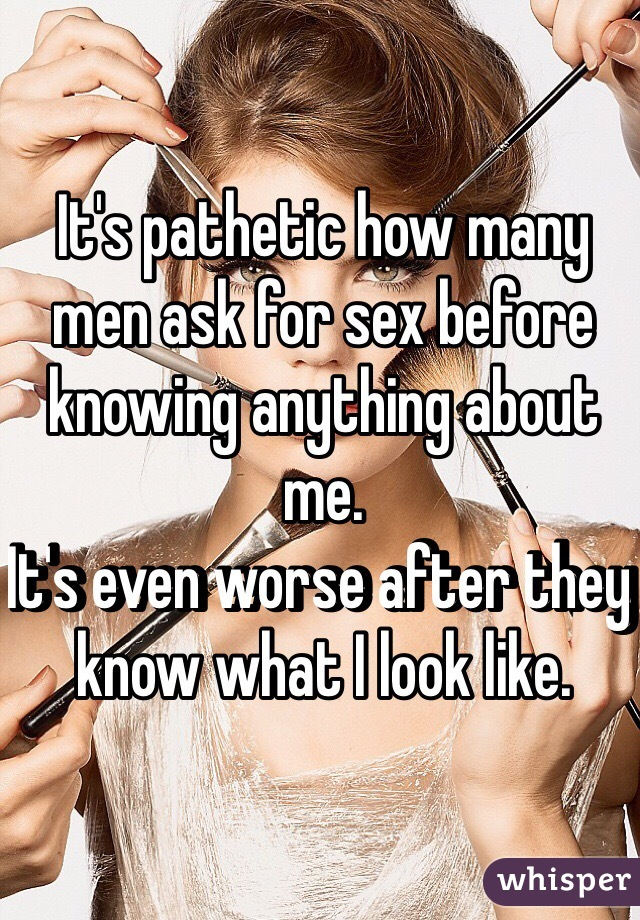 It's pathetic how many men ask for sex before knowing anything about me. It's even worse after they know what I look like.