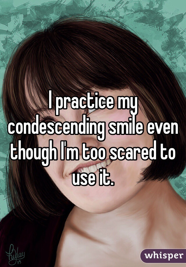 I practice my condescending smile even though I'm too scared to use it.