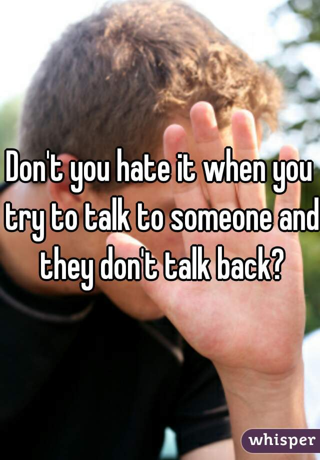 Don't you hate it when you try to talk to someone and they don't talk back?