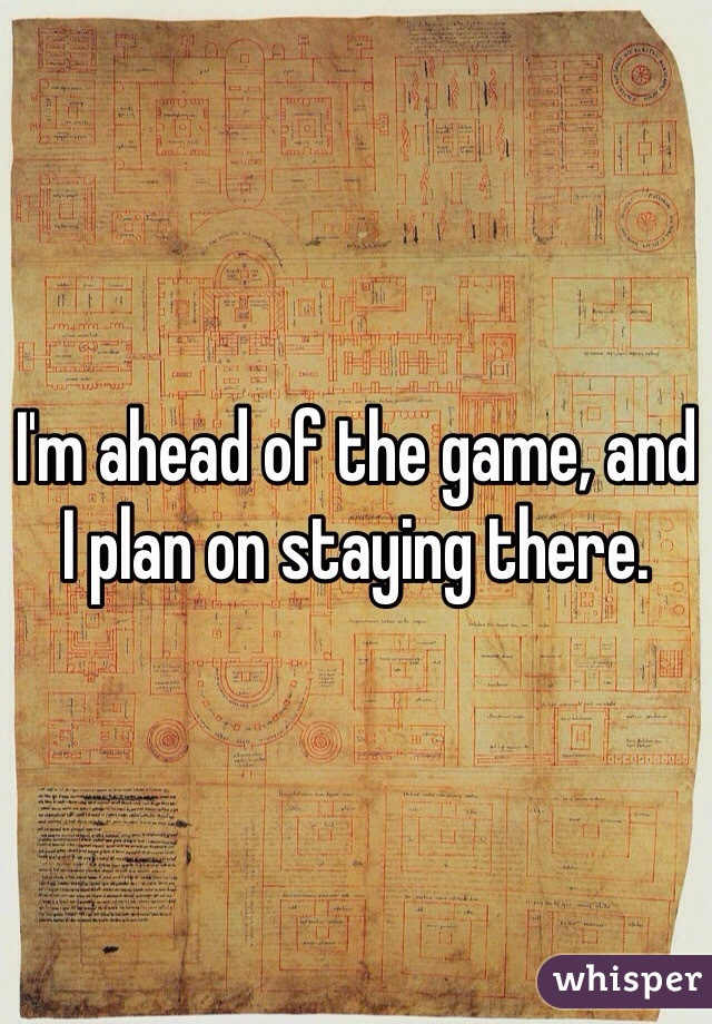 I'm ahead of the game, and I plan on staying there.