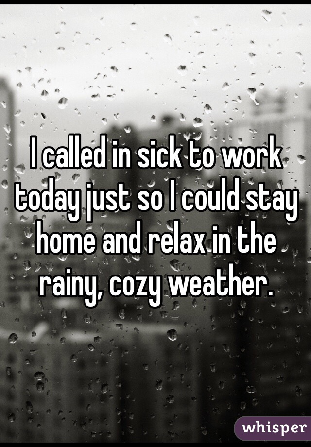I called in sick to work today just so I could stay home and relax in the rainy, cozy weather.