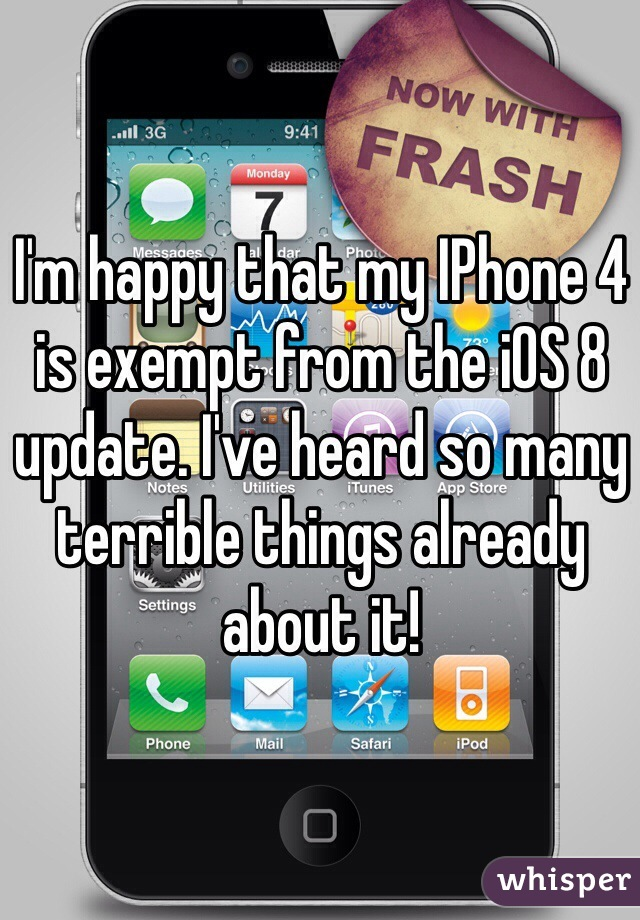 I'm happy that my IPhone 4 is exempt from the iOS 8 update. I've heard so many terrible things already about it!