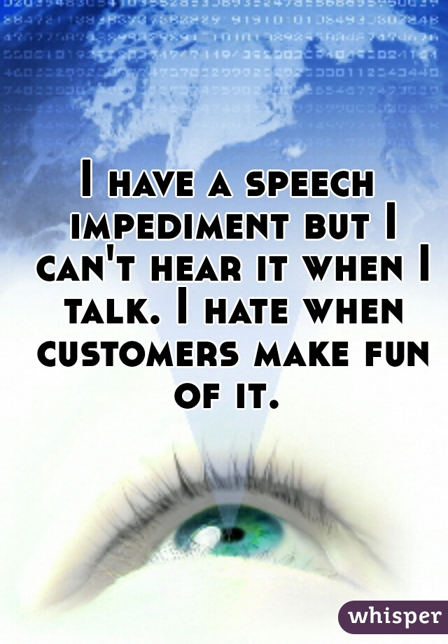 I have a speech impediment but I can't hear it when I talk. I hate when customers make fun of it.
