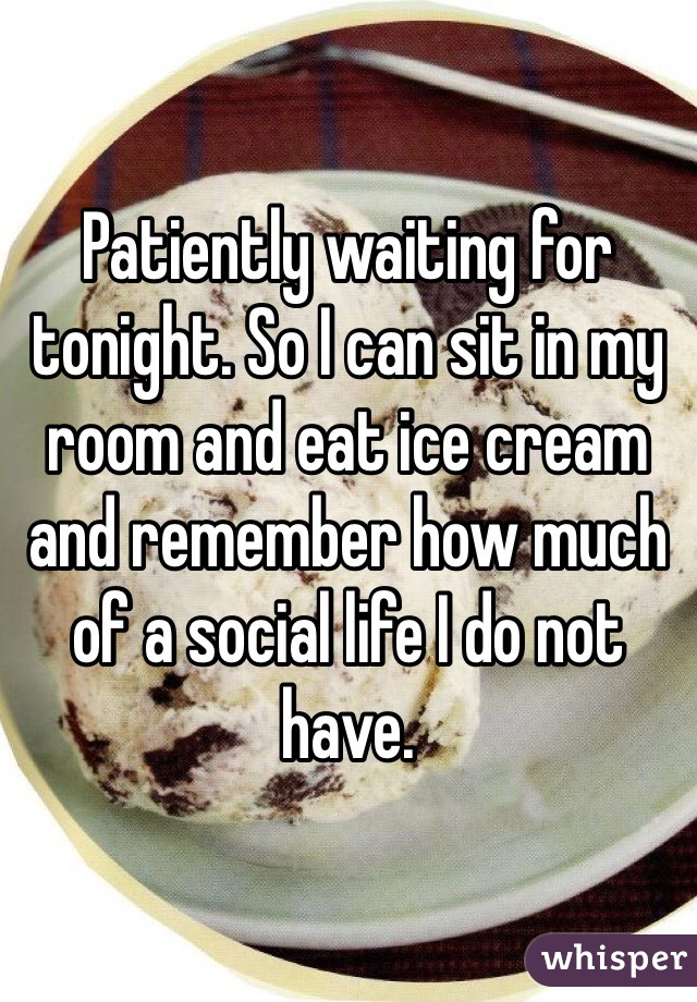 Patiently waiting for tonight. So I can sit in my room and eat ice cream and remember how much of a social life I do not have.