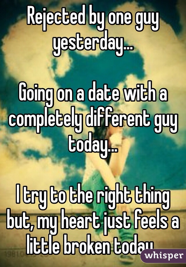 Rejected by one guy yesterday...  Going on a date with a completely different guy today...  I try to the right thing but, my heart just feels a little broken today..