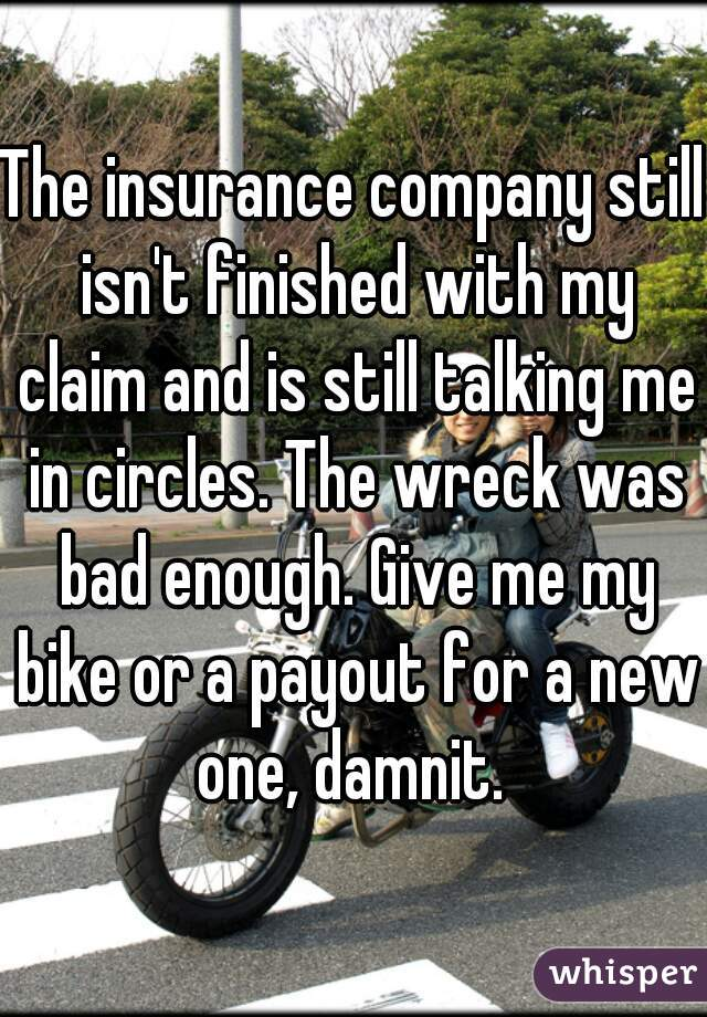 The insurance company still isn't finished with my claim and is still talking me in circles. The wreck was bad enough. Give me my bike or a payout for a new one, damnit.