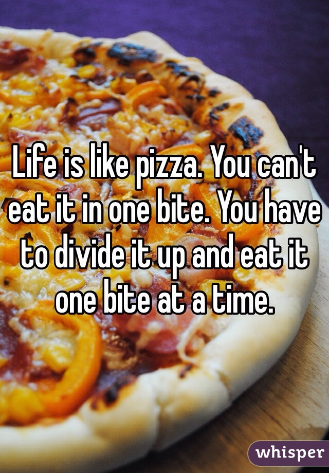 Life is like pizza. You can't eat it in one bite. You have to divide it up and eat it one bite at a time.