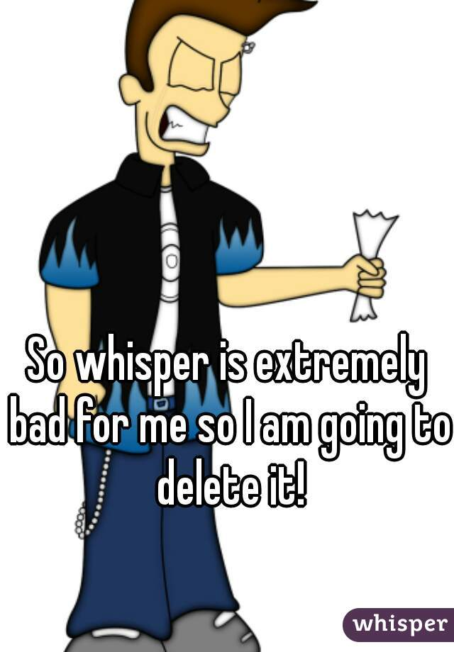 So whisper is extremely bad for me so I am going to delete it!