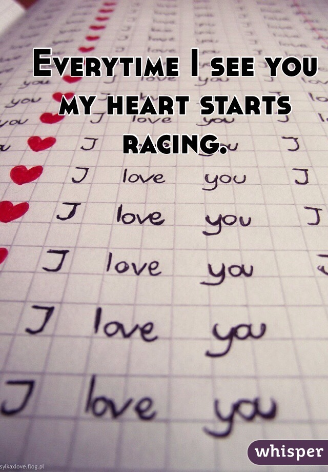 Everytime I see you my heart starts racing.