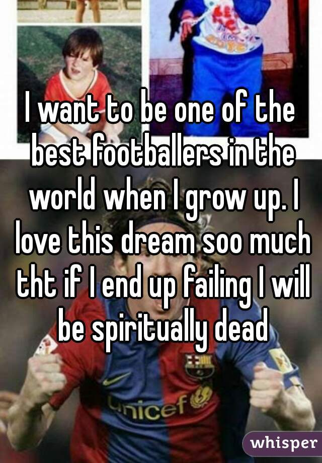 I want to be one of the best footballers in the world when I grow up. I love this dream soo much tht if I end up failing I will be spiritually dead