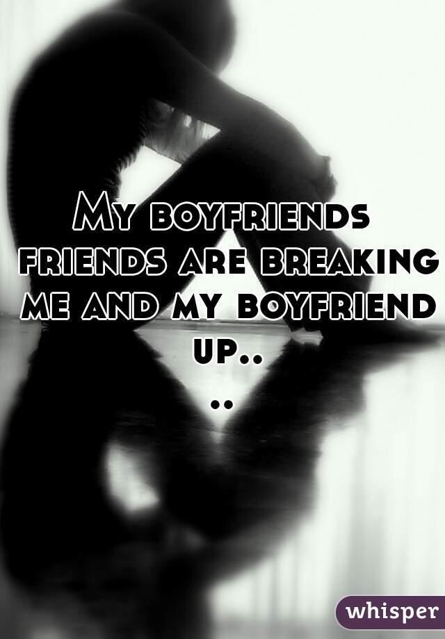 My boyfriends friends are breaking me and my boyfriend up....