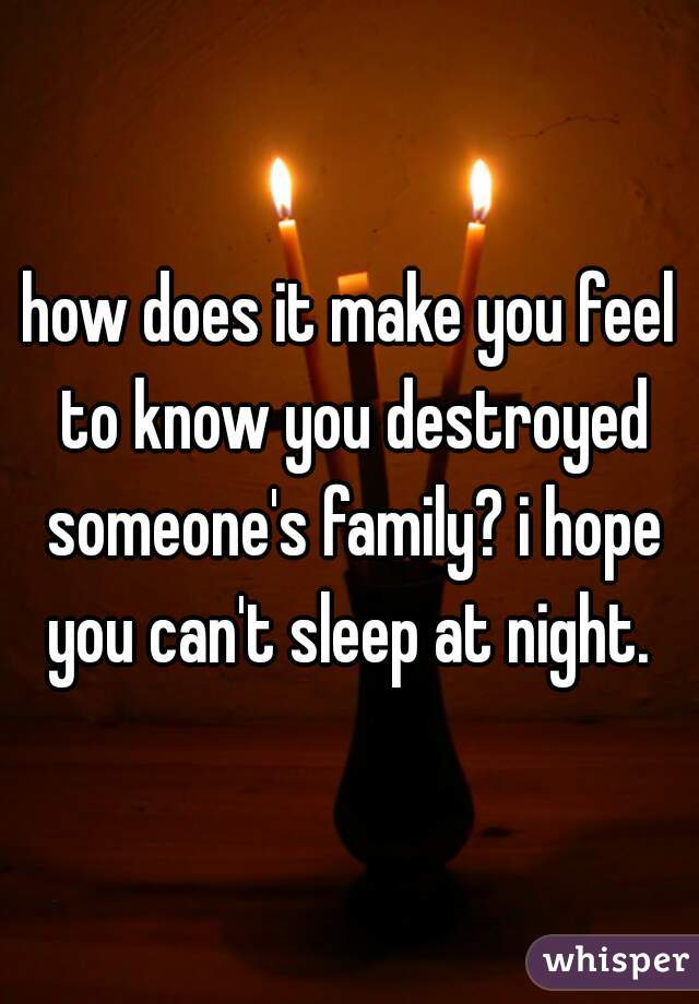 how does it make you feel to know you destroyed someone's family? i hope you can't sleep at night.