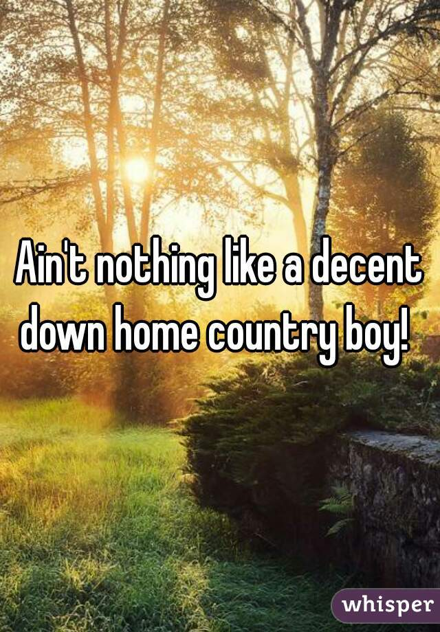 Ain't nothing like a decent down home country boy!