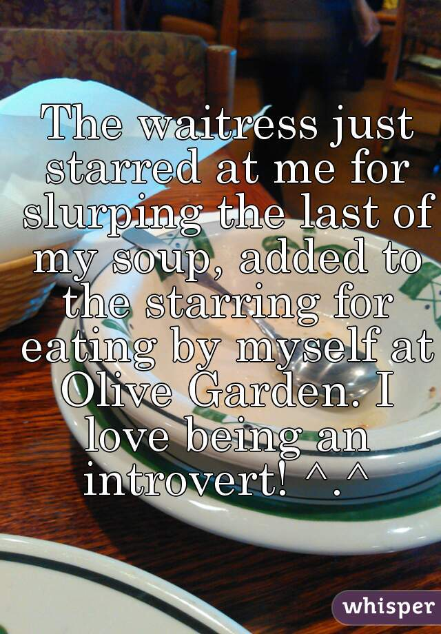 The waitress just starred at me for slurping the last of my soup, added to the starring for eating by myself at Olive Garden. I love being an introvert! ^.^