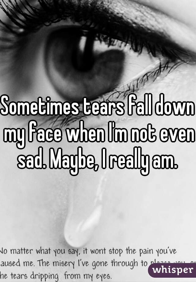 Sometimes tears fall down my face when I'm not even sad. Maybe, I really am.