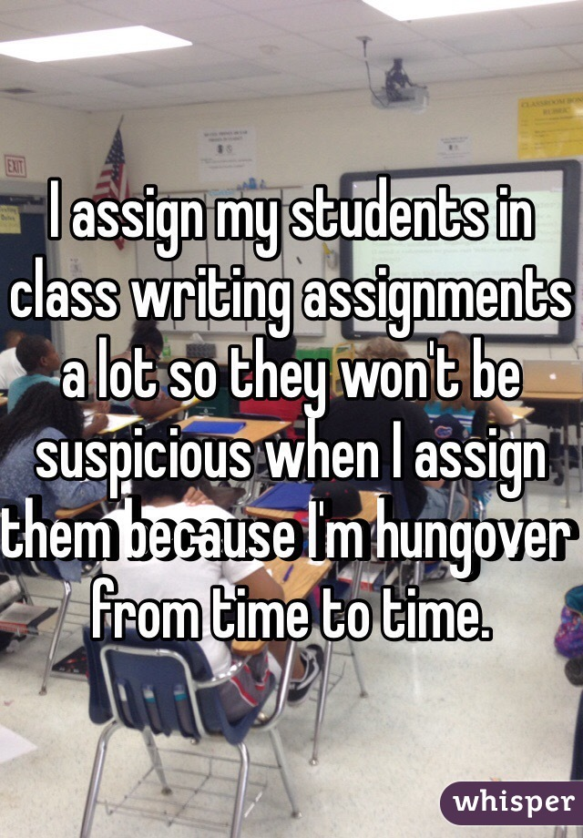 I assign my students in class writing assignments a lot so they won't be suspicious when I assign them because I'm hungover from time to time.